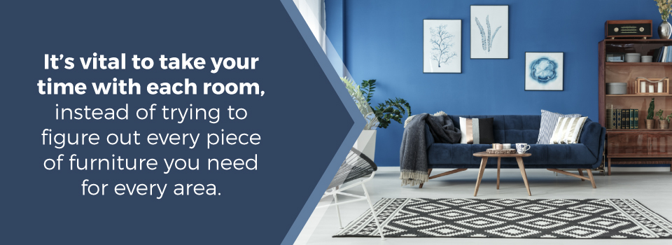 Go room by room when furnishing a new place.