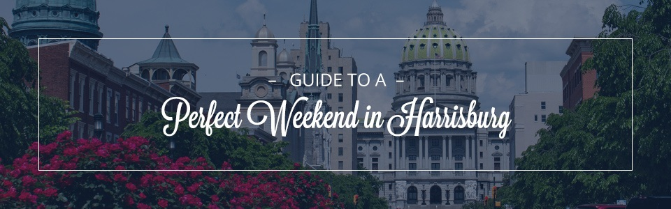 Guide to a Perfect Weekend in Harrisburg